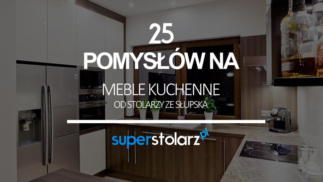 25 pomysłów na kuchnię - meble kuchenne od stolarzy ze Słupska