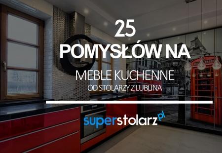 25 pomysłów na meble kuchenne od stolarzy z Lublina